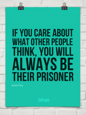 Quotes About Not Caring What People Think To care what others think.