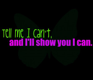 Tell Me I Can't and I'll Show You I Can ~ Confidence Quote