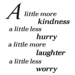 ... kindness a little less hurry a little more laugh a little less worry