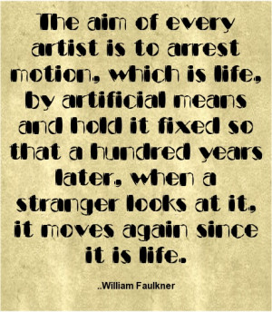... of every artist is to arrest motion, which is life,.. William Faulkner