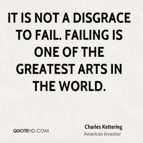 It is not a disgrace to fail. Failing is one of the greatest arts in ...