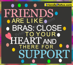Friends are like bras, close to your heart and there for support.