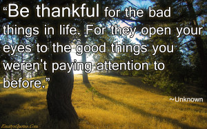 Be thankful for the bad things in life. For they open your eyes to the ...