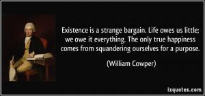 Existence is a strange bargain. Life owes us little; we owe it ...