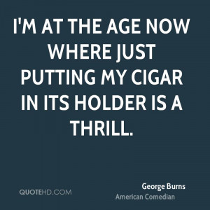 ... at the age now where just putting my cigar in its holder is a thrill