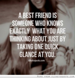 best friend is someone who knows exactly what you are thinking about ...