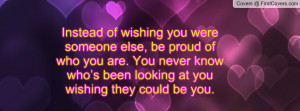 Instead of wishing you were someone else, be proud of who you are. You ...