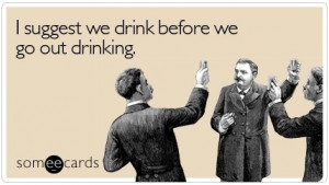 suggest we drink before we go out drinking. Just your average ...