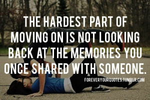 The hardest part of moving on is not looking back at the memories you ...