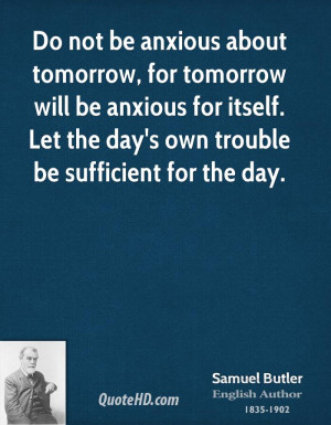 Do not be anxious about tomorrow, for tomorrow will be anxious for ...