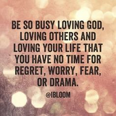 Be so busy loving God, loving others and loving your life that you ...