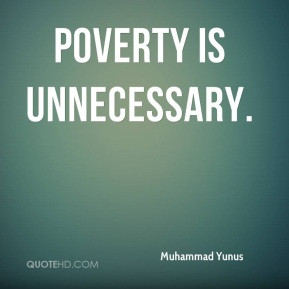 Muhammad Yunus - Poverty is unnecessary.