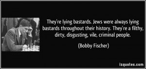 ... re a filthy, dirty, disgusting, vile, criminal people. - Bobby Fischer