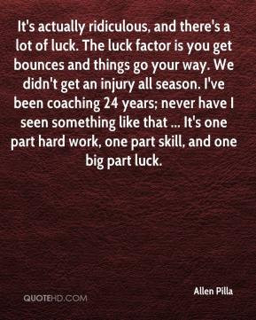 Allen Pilla - It's actually ridiculous, and there's a lot of luck. The ...