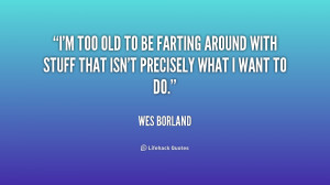 too old to be farting around with stuff that isn't precisely what ...