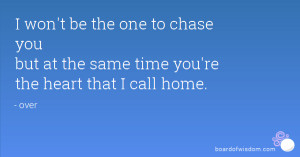 won't be the one to chase you but at the same time you're the heart ...
