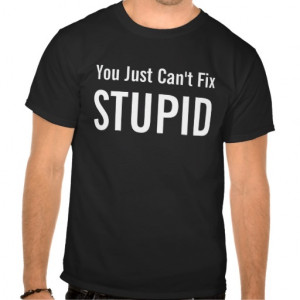 You Just Can't Fix STUPID - Funny Quote T-shirt