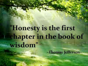 Honesty is the first chapter in the book of wisdom.~Thomas Jefferson