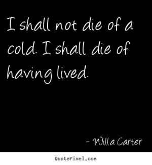 of a cold i shall die of having lived willa carter more life quotes ...