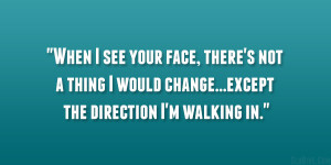 ... thing I would change… except the direction I'm walking in