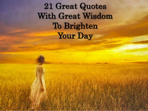21 Great QuotesWith Great WisdomTo BrightenYour Day