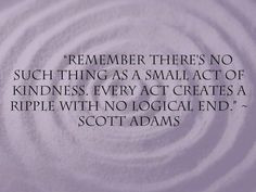 remember there's no such thing as a small act of kindness. every act ...