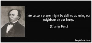 Intercessory prayer might be defined as loving our neighbour on our ...