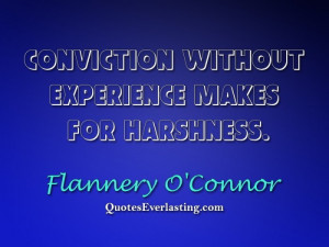 Conviction without experience makes for harshness. - Flannery O'Connor