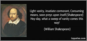 ... Shakespeare} Hoy-day, what a sweep of vanity comes this way! - William