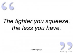 the tighter you squeeze zen saying