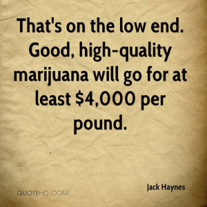 That's on the low end. Good, high-quality marijuana will go for at ...