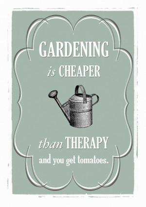 Gardening is cheaper than therapy and you get tomatoes