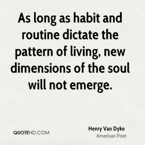 Henry Van Dyke - As long as habit and routine dictate the pattern of ...