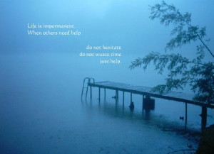 Life is impermanent. When others need help, do not hesitate, do not ...