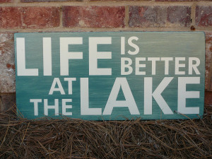 ... my personal favorites is life is better at the lake have fun with it