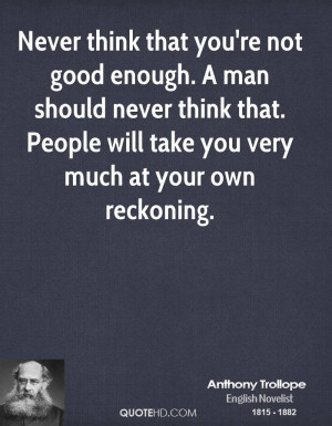 Never think that you're not good enough. A man should never think that ...