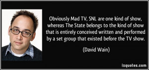 Obviously Mad TV, SNL are one kind of show, whereas The State belongs ...