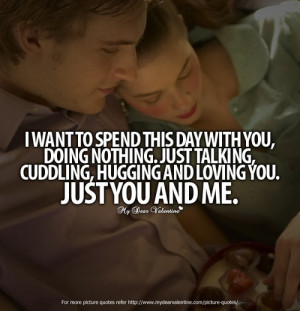 want to spend this day with you, doing nothing. Just talking, cuddling ...