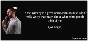 To me, comedy is a great occupation because I don't really worry that ...