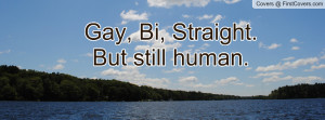 Gay, Bi, Straight. But still human Profile Facebook Covers