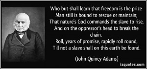 ... , Till not a slave shall on this earth be found. - John Quincy Adams