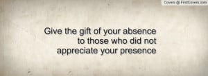 Give the gift of your absence to those who did not appreciate your ...