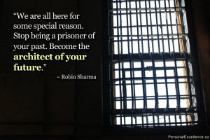 ... being a prisoner of your past. Become the architect of your future