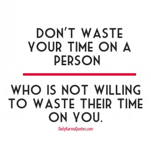 Don't waste your time on a person who is not willing to waste their ...