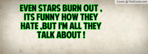 Even Stars Burn Out , Its Funny How They Hate ,But I'm All They Talk ...