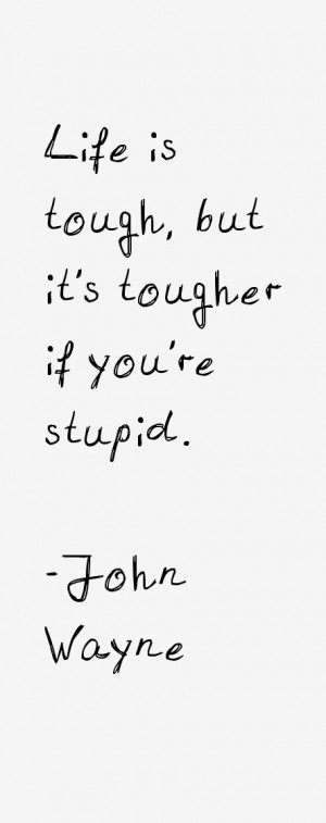 Life is tough, but it's tougher if you're stupid.""