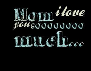Quotes Picture: mom i love you soooooooo much