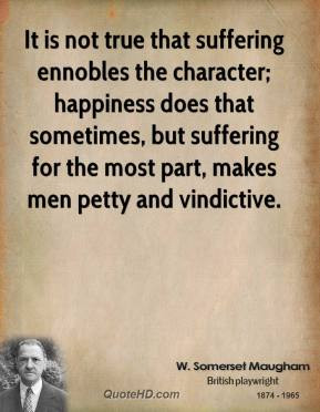 It is not true that suffering ennobles the character; happiness does ...