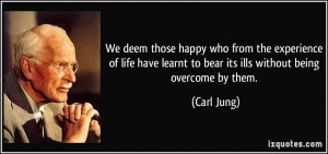 We deem those happy who from the experience of life have learnt to ...