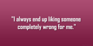 always end up liking someone completely wrong for me.""